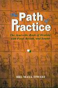 The Path of Practice: The Ayurvedic Book of Healing with Food, Breath, and Sound